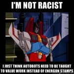 Racist Starscream sez: I'm not Racist, I just think Autobots need to be taught to value work instead of energon stamps