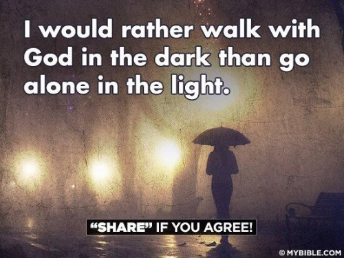 I would rather walk with god in the dark than go alone in the light