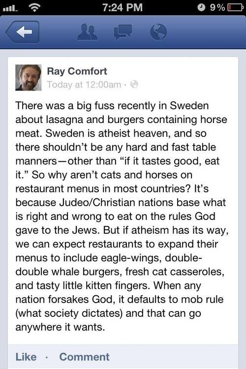 "Ray Comfort: There was a big fuss recently in Sweden about lasagna and burgers containing horse meat. Sweden is atheist heaven, and so there shouldn't be any hard and fast table manners—other than ""if it tastes good, eat it."" So why aren't cats and horses on restaurant menus in most countries? It's because Judeo/Christian nations base what is right and wrong to eat on the rules God gave to the Jews. But if atheism has its way, we can expect restaurants to expand their menus to include eagle-wings, double-double whale burgers, fresh cat casseroles, and tasty little kitten fingers. When any nation forsakes God, it defaults to mob rule (what society dictates) and that can go anywhere it wants."