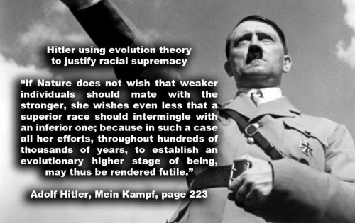 Hitler using evolution theory to justify racial supremacyIf Nature does not wish that weaker individuals should mate with the stronger,  she wishes even less that a superior race should intermingle with an inferior one;  because in such a case all her efforts, throughout hundreds of thousands of years, to establish an evolutionary higher stage of being, may thus be rendered futile.