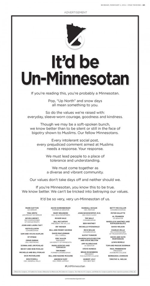 "If you're reading this, you're probably a Minnesotan  Pop, ""Up North"" and snow days all mean something to you. So do the values we're raised with: everyday, sleeve-worn courage, goodness and kindness. Though we may be a soft-spoken bunch, we know better than to be silent or still in the face of bigotry shown to Muslims. Our fellow Minnesotans. Every intolerant social post, every prejudiced comment aimed at Muslims needs a response. Your response. We must lead people to a place of tolerance and understanding. We must come together as a diverse and vibrant community. Our values don't take days off and neither should we. If you're Minnesotan, you know this to be true. We know better. We can't be tricked into betraying our values. It'd be so very, very un-Minnesotan of us."