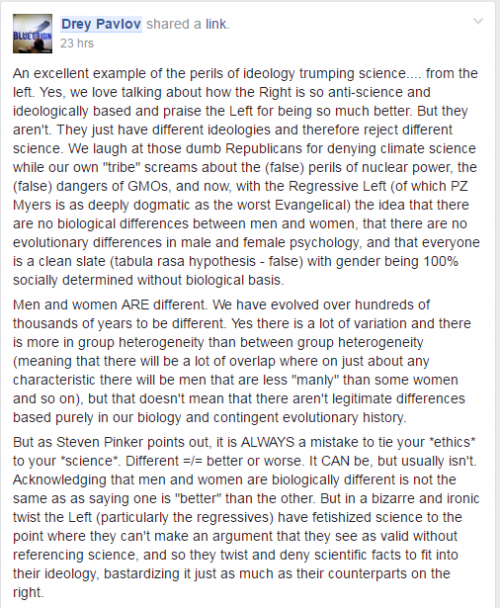 "An excellent example of the perils of ideology trumping science.... from the left. Yes, we love talking about how the Right is so anti-science and ideologically based and praise the Left for being so much better. But they aren't. They just have different ideologies and therefore reject different science. We laugh at those dumb Republicans for denying climate science while our own ""tribe"" screams about the (false) perils of nuclear power, the (false) dangers of GMOs, and now, with the Regressive Left (of which PZ Myers is as deeply dogmatic as the worst Evangelical) the idea that there are no biological differences between men and women, that there are no evolutionary differences in male and female psychology, and that everyone is a clean slate (tabula rasa hypothesis - false) with gender being 100% socially determined without biological basis.Men and women ARE different. We have evolved over hundreds of thousands of years to be different. Yes there is a lot of variation and there is more in group heterogeneity than between group heterogeneity (meaning that there will be a lot of overlap where on just about any characteristic there will be men that are less ""manly"" than some women and so on), but that doesn't mean that there aren't legitimate differences based purely in our biology and contingent evolutionary history.But as Steven Pinker points out, it is ALWAYS a mistake to tie your *ethics* to your *science*. Different =/= better or worse. It CAN be, but usually isn't. Acknowledging that men and women are biologically different is not the same as as saying one is ""better"" than the other. But in a bizarre and ironic twist the Left (particularly the regressives) have fetishized science to the point where they can't make an argument that they see as valid without referencing science, and so they twist and deny scientific facts to fit into their ideology, bastardizing it just as much as their counterparts on the right."