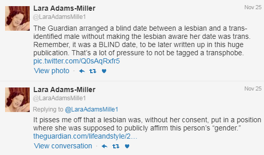 "The screenshot shows two Twitter posts from Lara Adams-Miller. The first reads ""The Guardian arranged a blind date between a lesbian and a trans-identified male without making the lesbian aware her date was trans. Remember, it was a BLIND date, to be later written up in this huge publication. There was a lot of pressure to not be tagged a transphobe."" The second reads, ""It pisses me off that a lesbian was, without her consent, put in a position where she was supposed to publicly affirm this person's 'gender.'"""