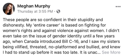 "A screenshot of Meghan Murphy reads ""These people are so confident in their stupidity and dishonesty. My 'entire career' is based on fighting for women's rights and against violence against women. I didn't even take on the issue of gender identity until a few years ago, when Canada introduced Bill C-16, and I saw my sisters being vilified, threatened, no-platformed and bullied, and knew I had to stand up before it was too late."" The rest of her post is clipped under a ""See More"" button."