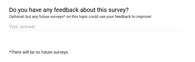 """Do you have any feedback about this survey? Optional, but any future surveys* on this topic could use your feedback to improve!"" A space is provided to write anything. ""*There will be no future surveys."""