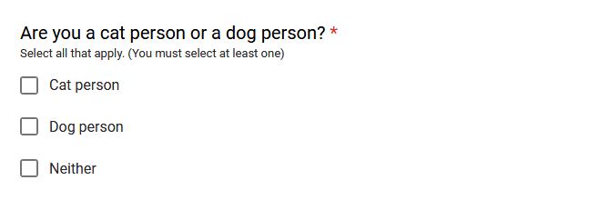 """Are you a cat person or a dog person?"" Options are ""Cat person"", ""Dog person"", and ""Neither"". You may select multiple options but you must select at least one."