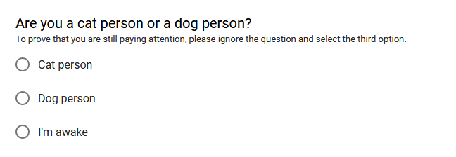 """Are you a cat person or a dog person? To prove that you are still paying attention, please ignore the question and select the third option."" Options are ""Cat person"", ""Dog person"", and ""I'm awake"". You may select one."