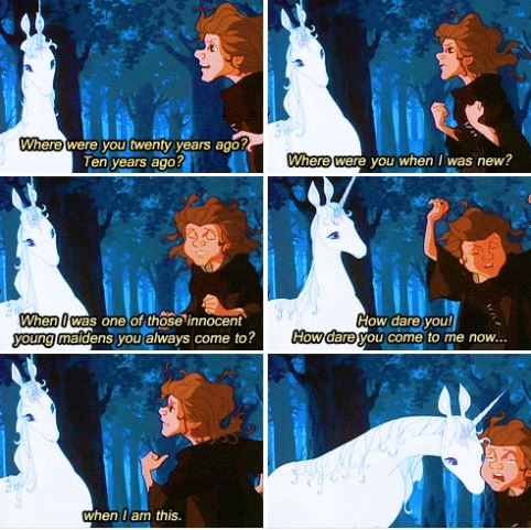 """The scene from 'The Last Unicorn' where grizzled, cynical Molly Grue meets the Unicorn for the first time. She says, """"Where were you twenty years ago? Ten years ago? Where were you when I was new? When I was one of those innocent young maidens you always come to? How dare you! How dare you come to me now... when I am this?"""""""