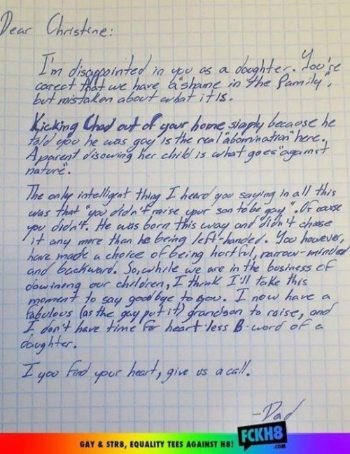 "Dear Christine: I'm disappointed in you as a daughter. You're correct that we have a ""shame in the family,"" but mistaken about what it is.Kicking Chad out of your home simply because he told you he was gay is the real ""abomination"" here. A parent disowning her child is what goes ""against nature."" The only intelligent thing I heard you saying in all this was that ""you didn't raise your son to be gay"". Of course you didn't. He was born this way and didn't chase it any more than he being left-handed. You however, have made a choice of being hurtful, narrow-minded and backward. So, while we are in the business of disowning our children, I think I'll take this moment to say goodbye to you. I now have a fabulous (as the gays put it) grandson to raise, and I don't have time for heart-less B-word of a daughter. If you find your heart, give us a call"