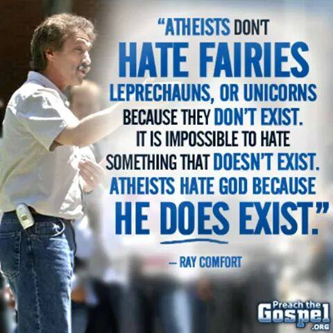 Atheists don't hate fairies, leprechauns, or unicorns because they don't exist. It is impossible to hate something that doesn't exist. Atheists hate god because he does exist.
