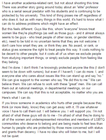 If you know someone in academics who hurts other people because they think (or more likely, know) they can get away with it, I'll use whatever voice I have to call them out. I will believe you. I will support you. I'm not afraid of what these guys will do to me -- I'm afraid of what they're doing to all the women and underrepresented minorities and members of LGBTQ communities who deserve to belong and are made to feel less than human by people who are protected by those more concerned with status and grants than decency. I have no idea who will listen to me, but I will not be quiet.
