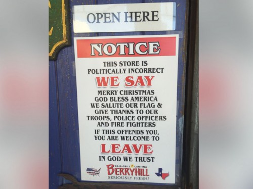 Notice: This store is politically incorrect. We say 'Merry Christmas,' 'God bless America.' We salute our flag and give thanks to our troops, police officers and firefighters. If this offends you, you are welcome to leave. In God we trust.