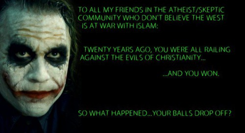 To all my friends in the atheist/skeptic community who do not believe the West is at war with Islam: Twenty years ago, you were all railing against the evils of Christianity… …And you won. So what happened…your balls drop off?