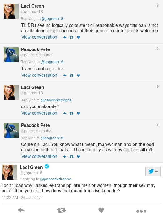 Peacock Pete: Trans is not a gender. Green: can you elaborate? Peacock Pete: Come on Laci. You know what i mean, man/woman and on the odd occaision both but thats it. U can identify as whatevz but ur still m/f. Green: i don't! das why i asked 😂 trans ppl are men or women, though their sex may be diff than you or i. how does that mean trans isn't gender?