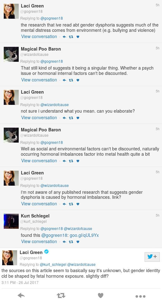 Green: the research that ive read abt gender dysphoria suggests much of the mental distress comes from environment (e.g. bullying and violence). Magical Poo Baron: That still kind of suggests it being a singular thing. Whether a psych issue or hormonal internal factors can't be discounted. Green: not sure i understand what you mean. can you elaborate? Magical Poo Baron: Well as social and environmental factors can't be discounted, naturally occurring hormonal imbalances factor into metal health quite a bit. Green: i'm not aware of any published research that suggests gender dysphoria is caused by hormonal imbalances. link? Kurt Schlegel: found this: goo.gl/qUL9Yx Green: the sources on this article seem to basically say it's unknown, but gender identity cld be shaped by fetal hormone exposure. slightly diff?