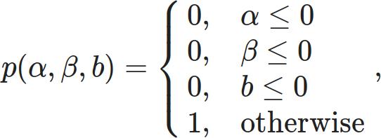 p( \alpha, \beta, b ) = \begin{cases} 0, & \alpha \le 0 \\ 0, & \beta \le 0 \\ 0, & b \le 0 \\ 1, & \text{otherwise} \end{cases},